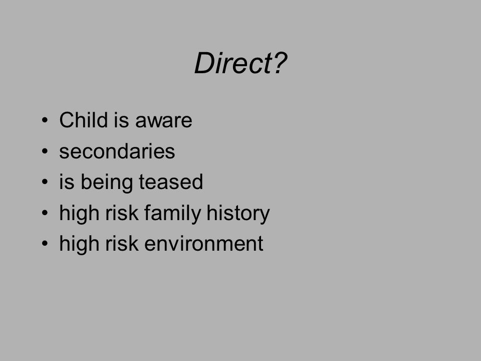 Direct? Child is aware secondaries is being teased high risk family history high risk environment