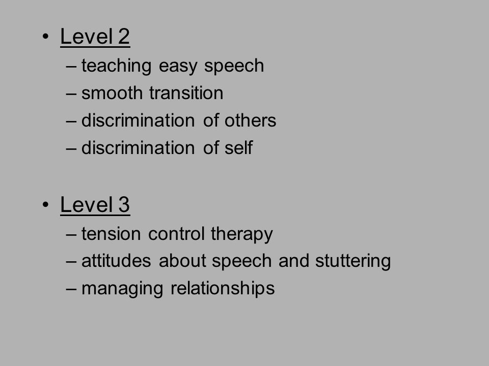 Level 2 –teaching easy speech –smooth transition –discrimination of others –discrimination of self Level 3 –tension control therapy –attitudes about speech and stuttering –managing relationships