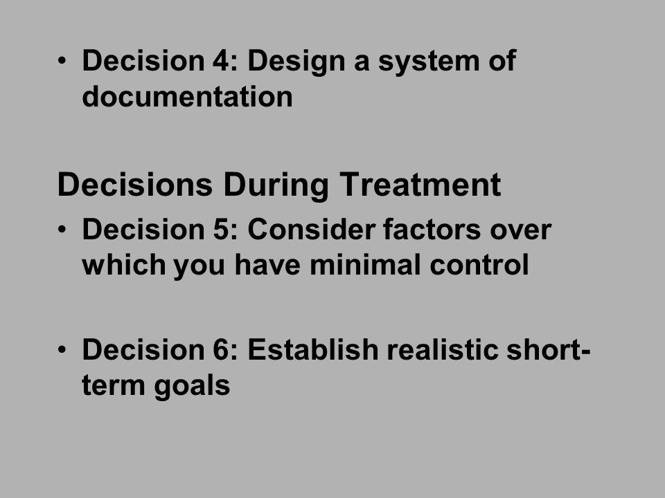 Decision 4: Design a system of documentation Decisions During Treatment Decision 5: Consider factors over which you have minimal control Decision 6: Establish realistic short- term goals