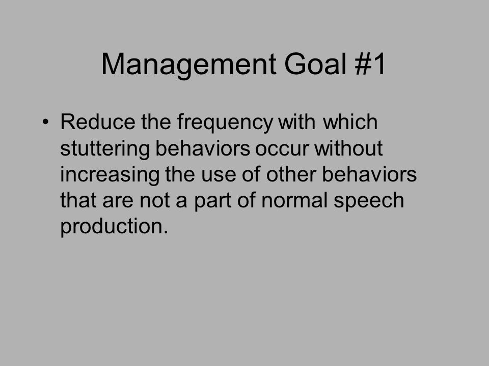 Management Goal #1 Reduce the frequency with which stuttering behaviors occur without increasing the use of other behaviors that are not a part of nor