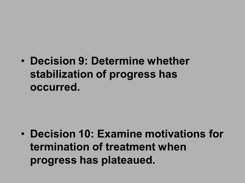 Decision 9: Determine whether stabilization of progress has occurred. Decision 10: Examine motivations for termination of treatment when progress has