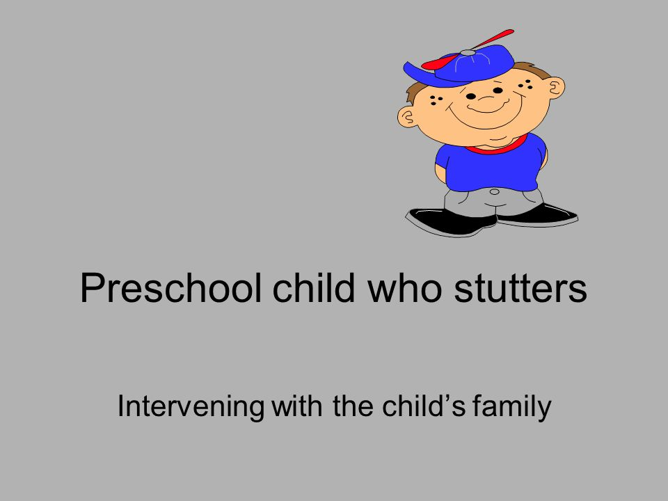 Preschool child who stutters Intervening with the child's family