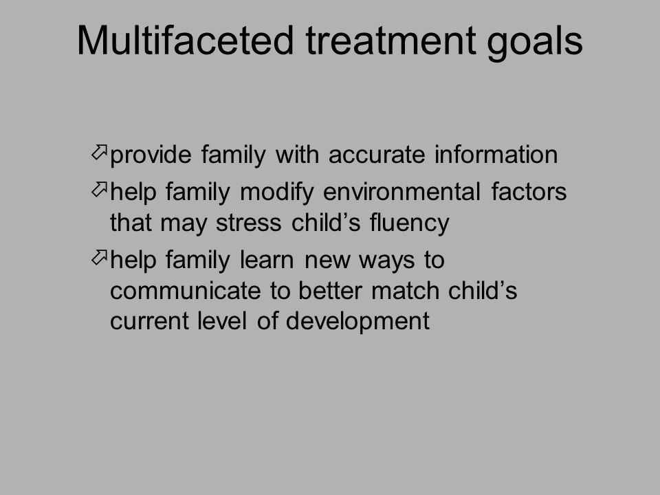 Multifaceted treatment goals  provide family with accurate information  help family modify environmental factors that may stress child's fluency  help family learn new ways to communicate to better match child's current level of development