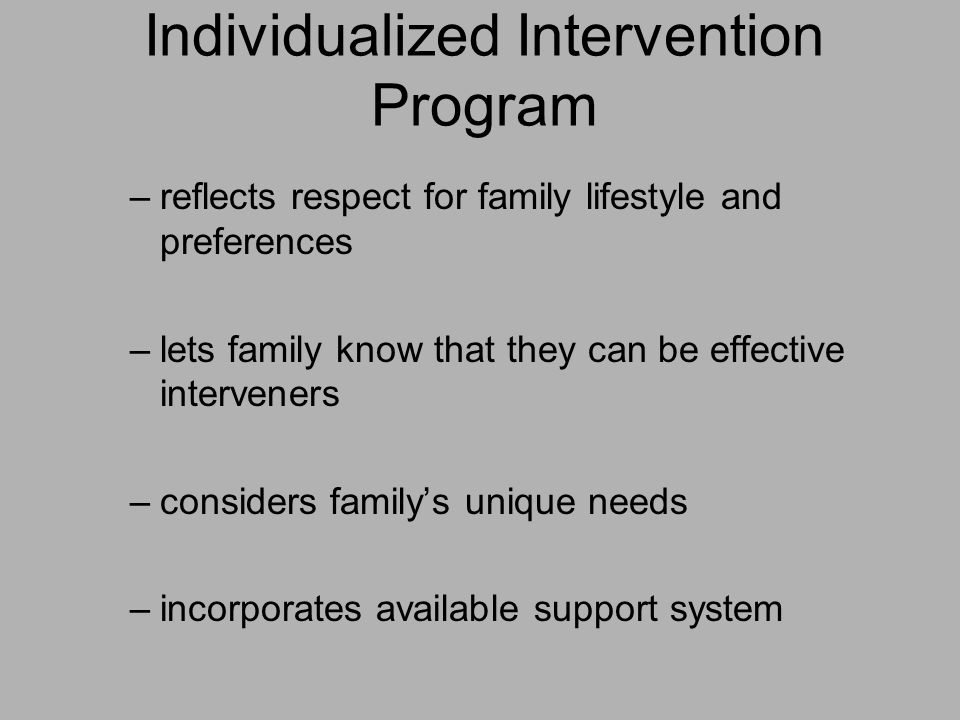 Individualized Intervention Program –reflects respect for family lifestyle and preferences –lets family know that they can be effective interveners –considers family's unique needs –incorporates available support system