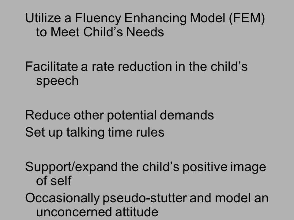 Utilize a Fluency Enhancing Model (FEM) to Meet Child's Needs Facilitate a rate reduction in the child's speech Reduce other potential demands Set up talking time rules Support/expand the child's positive image of self Occasionally pseudo-stutter and model an unconcerned attitude