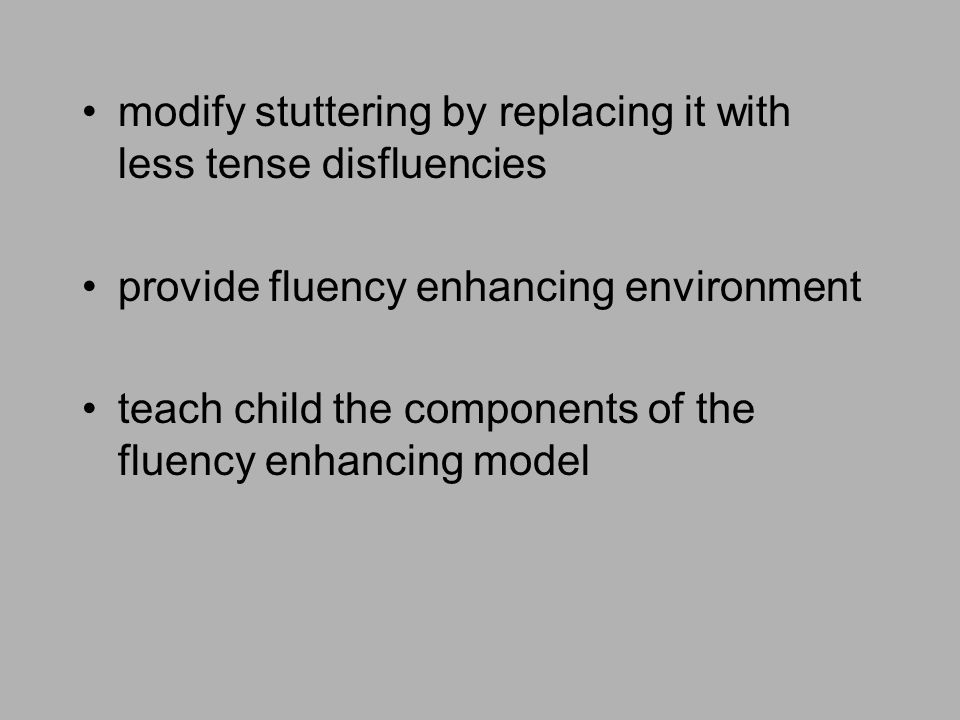 modify stuttering by replacing it with less tense disfluencies provide fluency enhancing environment teach child the components of the fluency enhanci