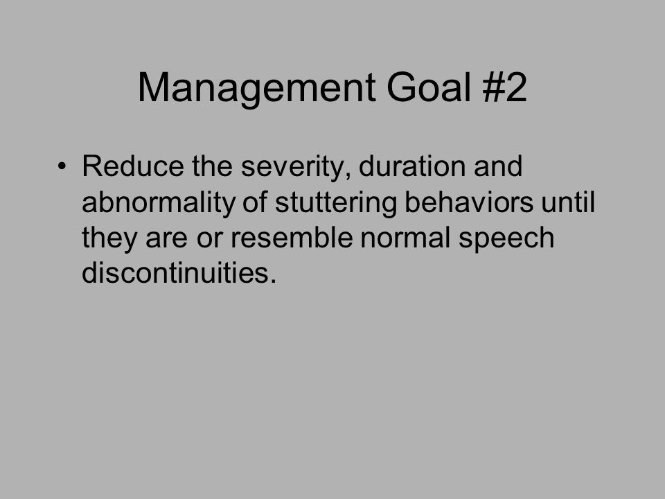 Management Goal #2 Reduce the severity, duration and abnormality of stuttering behaviors until they are or resemble normal speech discontinuities.