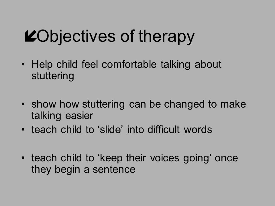  Objectives of therapy Help child feel comfortable talking about stuttering show how stuttering can be changed to make talking easier teach child to 'slide' into difficult words teach child to 'keep their voices going' once they begin a sentence