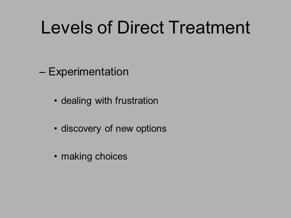 Levels of Direct Treatment –Experimentation dealing with frustration discovery of new options making choices