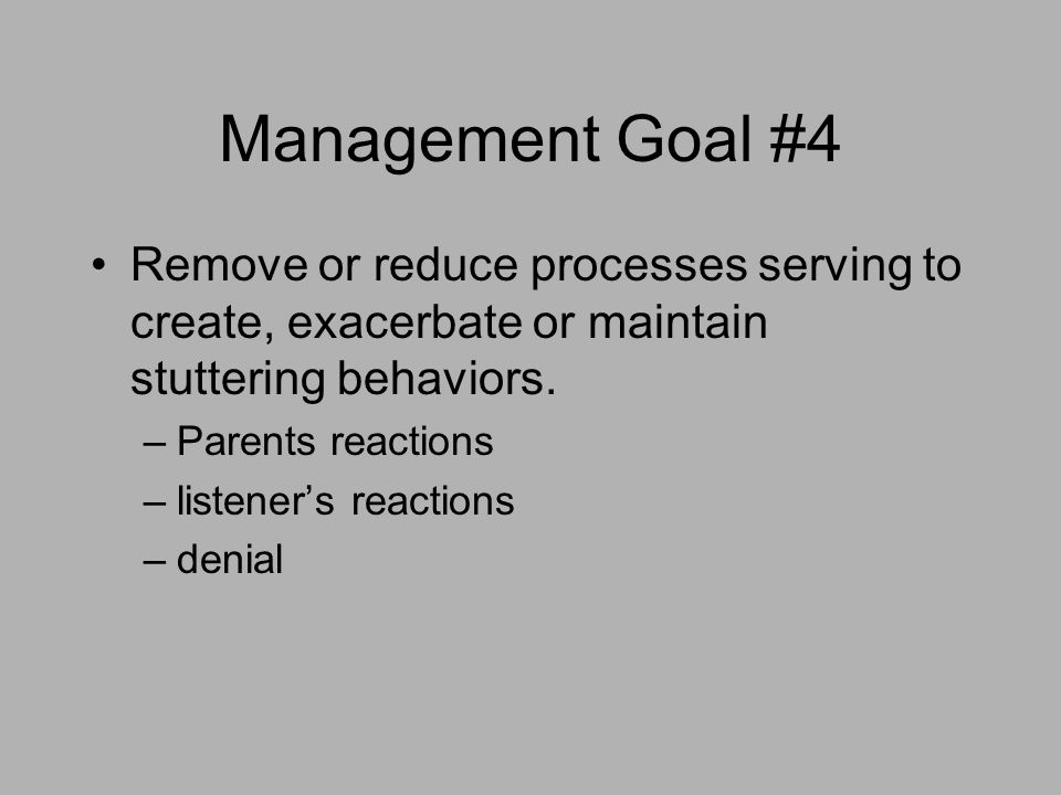 Management Goal #4 Remove or reduce processes serving to create, exacerbate or maintain stuttering behaviors. –Parents reactions –listener's reactions