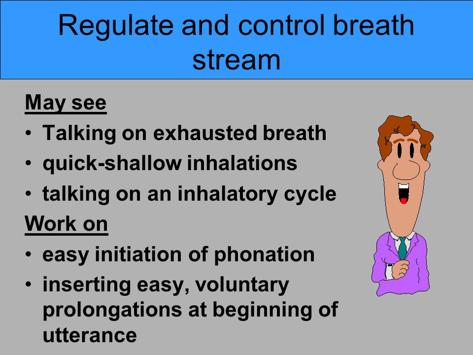 Regulate and control breath stream May see Talking on exhausted breath quick-shallow inhalations talking on an inhalatory cycle Work on easy initiation of phonation inserting easy, voluntary prolongations at beginning of utterance