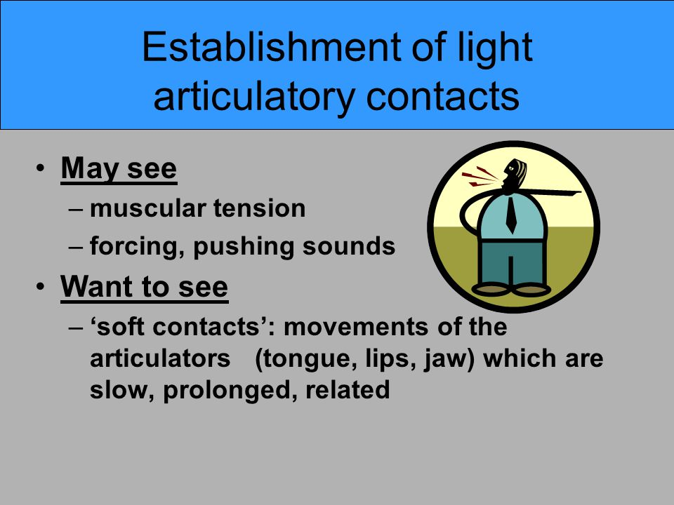 Establishment of light articulatory contacts May see –muscular tension –forcing, pushing sounds Want to see –'soft contacts': movements of the articul
