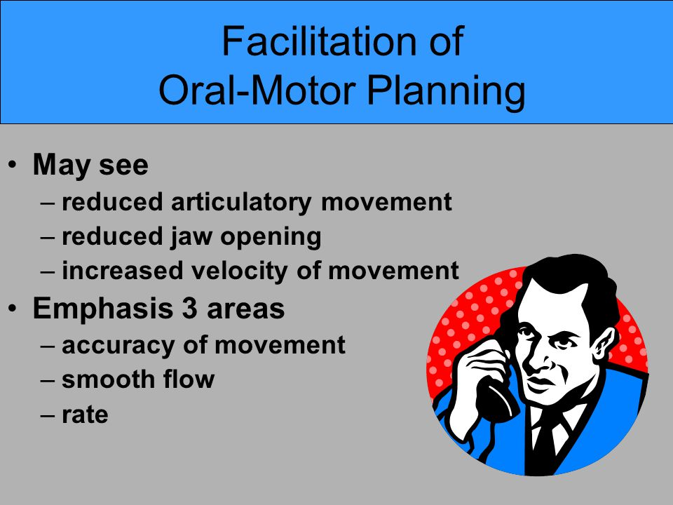 Facilitation of Oral-Motor Planning May see –reduced articulatory movement –reduced jaw opening –increased velocity of movement Emphasis 3 areas –accuracy of movement –smooth flow –rate