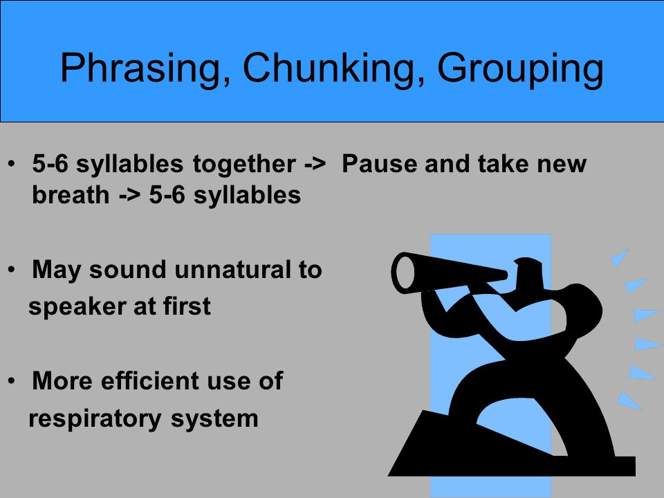 Phrasing, Chunking, Grouping 5-6 syllables together -> Pause and take new breath -> 5-6 syllables May sound unnatural to speaker at first More efficie