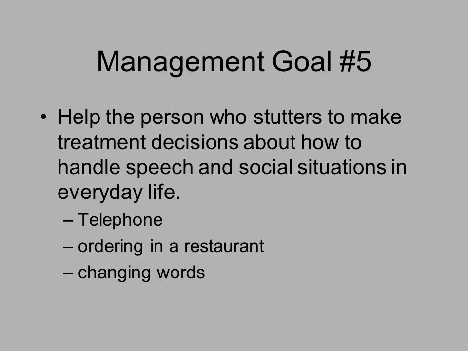 Management Goal #5 Help the person who stutters to make treatment decisions about how to handle speech and social situations in everyday life. –Teleph