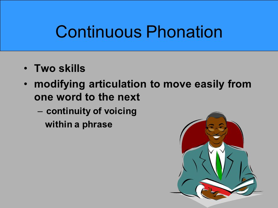 Continuous Phonation Two skills modifying articulation to move easily from one word to the next –continuity of voicing within a phrase