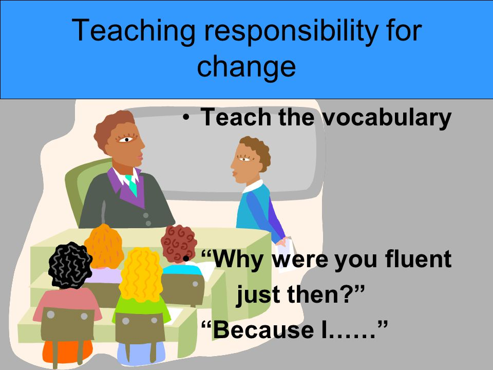 """Teaching responsibility for change Teach the vocabulary """"Why were you fluent just then?"""" """"Because I……"""""""