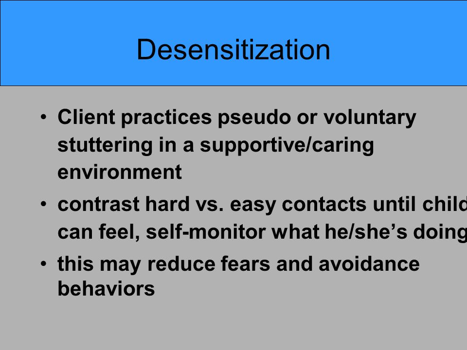 Desensitization Client practices pseudo or voluntary stuttering in a supportive/caring environment contrast hard vs.