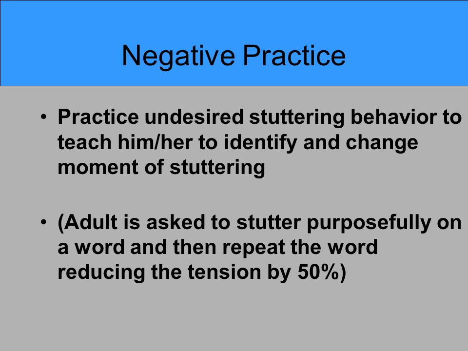 Negative Practice Practice undesired stuttering behavior to teach him/her to identify and change moment of stuttering (Adult is asked to stutter purposefully on a word and then repeat the word reducing the tension by 50%)