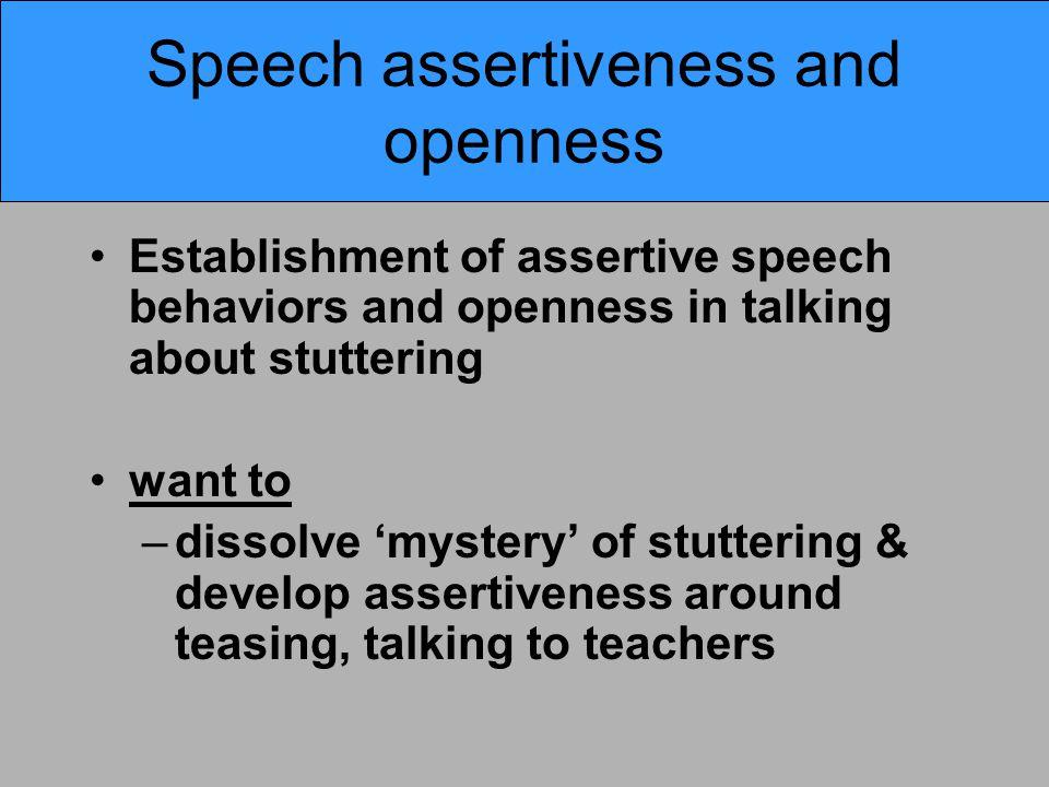 Speech assertiveness and openness Establishment of assertive speech behaviors and openness in talking about stuttering want to –dissolve 'mystery' of stuttering & develop assertiveness around teasing, talking to teachers