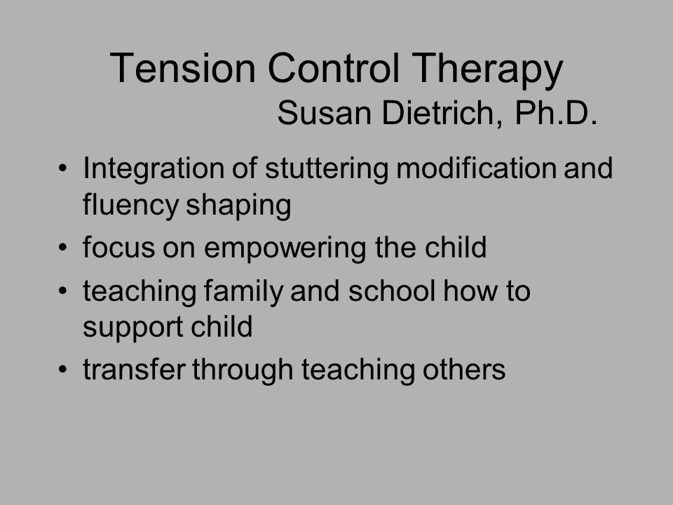 Tension Control Therapy Susan Dietrich, Ph.D. Integration of stuttering modification and fluency shaping focus on empowering the child teaching family