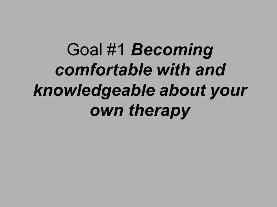 Goal #1 Becoming comfortable with and knowledgeable about your own therapy