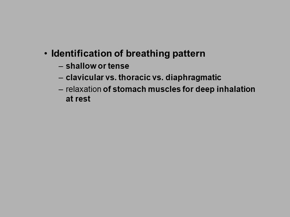 Identification of breathing pattern –shallow or tense –clavicular vs. thoracic vs. diaphragmatic –relaxation of stomach muscles for deep inhalation at