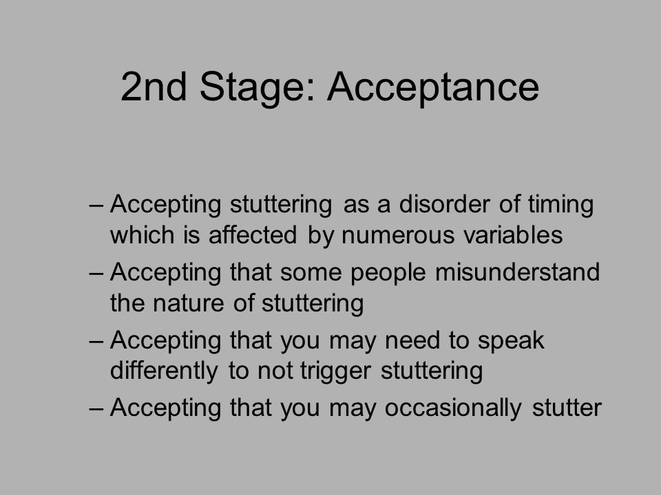 2nd Stage: Acceptance –Accepting stuttering as a disorder of timing which is affected by numerous variables –Accepting that some people misunderstand the nature of stuttering –Accepting that you may need to speak differently to not trigger stuttering –Accepting that you may occasionally stutter