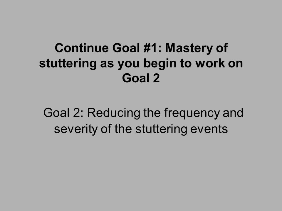 Continue Goal #1: Mastery of stuttering as you begin to work on Goal 2 Goal 2: Reducing the frequency and severity of the stuttering events
