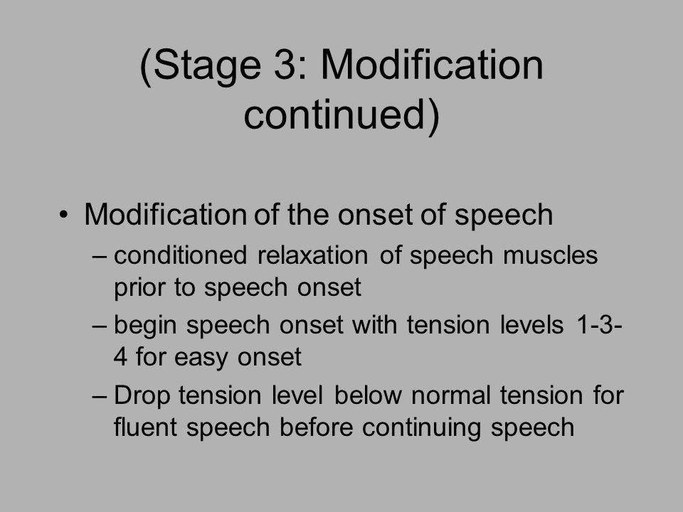 (Stage 3: Modification continued) Modification of the onset of speech –conditioned relaxation of speech muscles prior to speech onset –begin speech onset with tension levels 1-3- 4 for easy onset –Drop tension level below normal tension for fluent speech before continuing speech