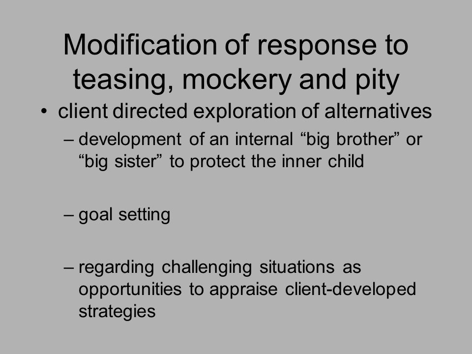 """Modification of response to teasing, mockery and pity client directed exploration of alternatives –development of an internal """"big brother"""" or """"big si"""