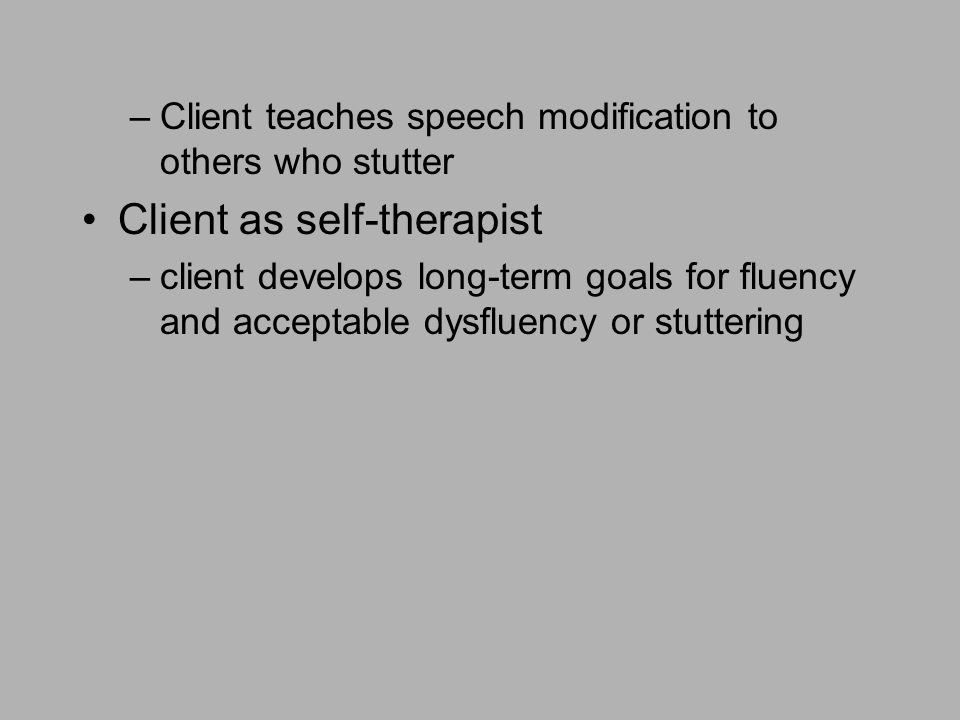 –Client teaches speech modification to others who stutter Client as self-therapist –client develops long-term goals for fluency and acceptable dysfluency or stuttering