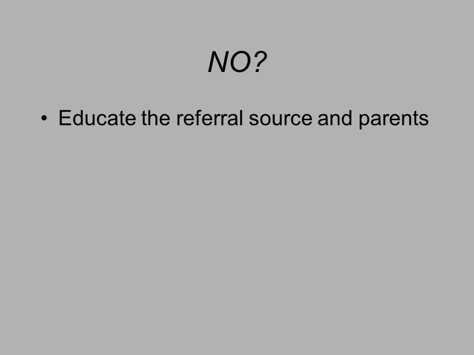 NO? Educate the referral source and parents