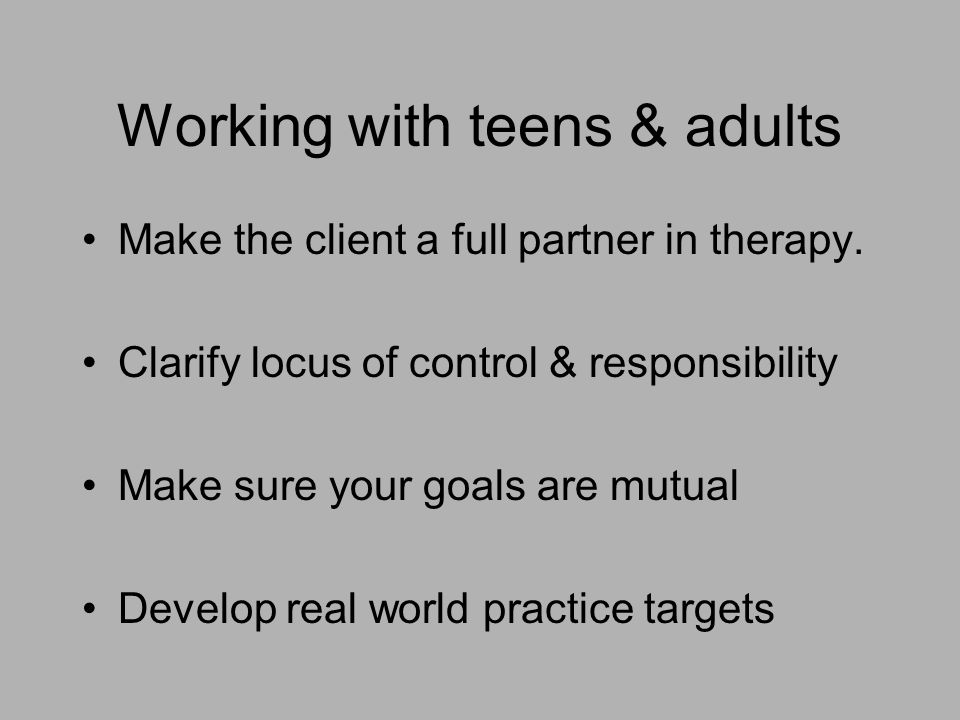 Working with teens & adults Make the client a full partner in therapy. Clarify locus of control & responsibility Make sure your goals are mutual Devel