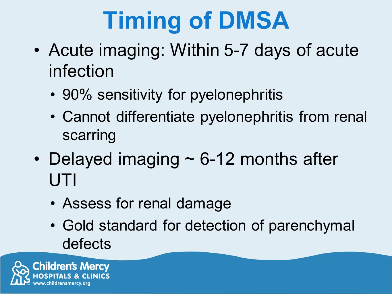Timing of DMSA Acute imaging: Within 5-7 days of acute infection 90% sensitivity for pyelonephritis Cannot differentiate pyelonephritis from renal sca