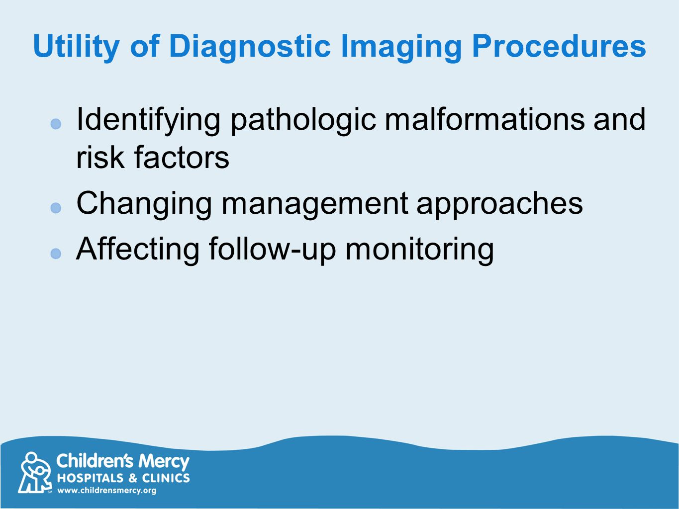 Utility of Diagnostic Imaging Procedures Identifying pathologic malformations and risk factors Changing management approaches Affecting follow-up moni