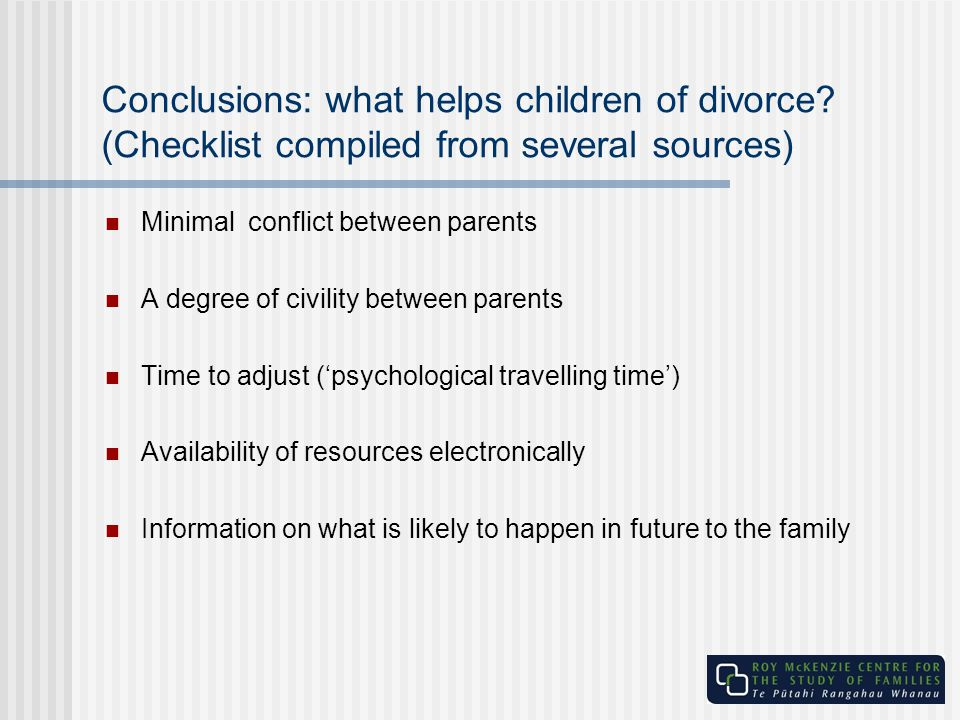 Conclusions: what helps children of divorce? (Checklist compiled from several sources) Minimal conflict between parents A degree of civility between p