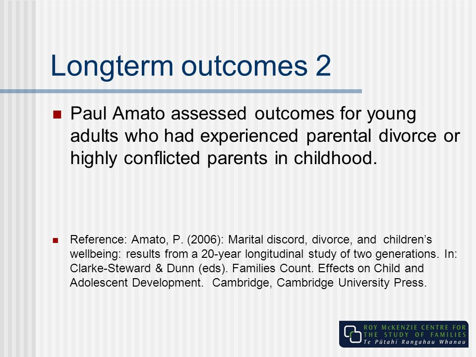 Longterm outcomes 2 Paul Amato assessed outcomes for young adults who had experienced parental divorce or highly conflicted parents in childhood. Refe