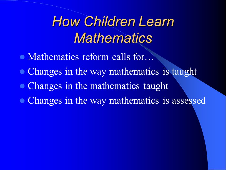 How Children Learn Mathematics Mathematics reform calls for… Changes in the way mathematics is taught Changes in the mathematics taught Changes in the way mathematics is assessed