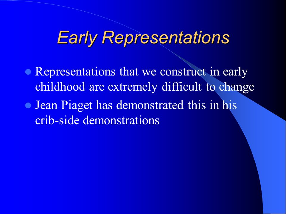 Early Representations Representations that we construct in early childhood are extremely difficult to change Jean Piaget has demonstrated this in his crib-side demonstrations