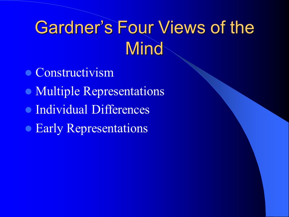 Gardner's Four Views of the Mind Constructivism Multiple Representations Individual Differences Early Representations