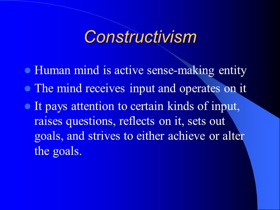 Constructivism Human mind is active sense-making entity The mind receives input and operates on it It pays attention to certain kinds of input, raises questions, reflects on it, sets out goals, and strives to either achieve or alter the goals.