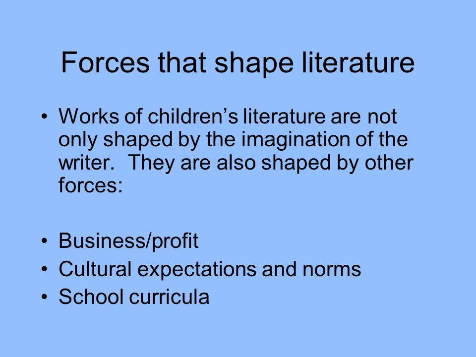 Forces that shape literature Works of children's literature are not only shaped by the imagination of the writer. They are also shaped by other forces