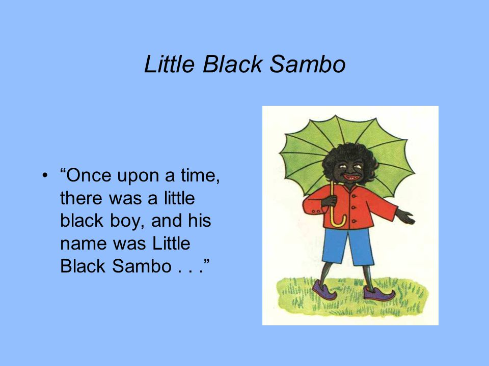 Little Black Sambo Once upon a time, there was a little black boy, and his name was Little Black Sambo...