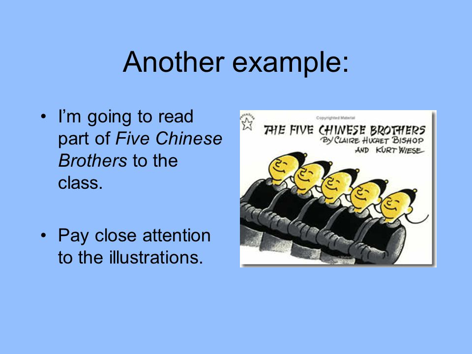 Another example: I'm going to read part of Five Chinese Brothers to the class. Pay close attention to the illustrations.