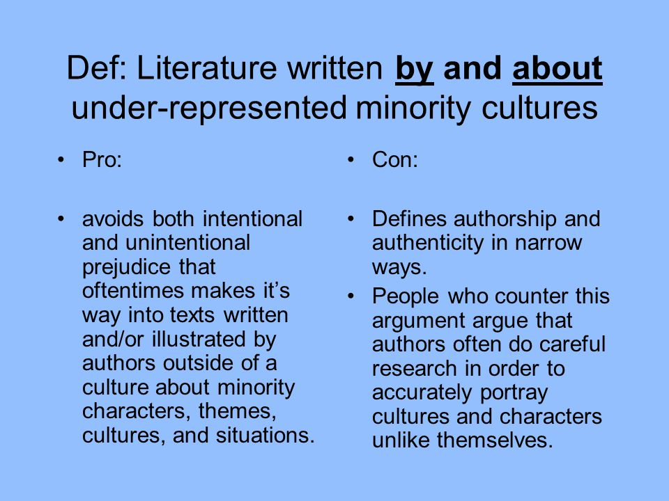 Def: Literature written by and about under-represented minority cultures Pro: avoids both intentional and unintentional prejudice that oftentimes makes it's way into texts written and/or illustrated by authors outside of a culture about minority characters, themes, cultures, and situations.