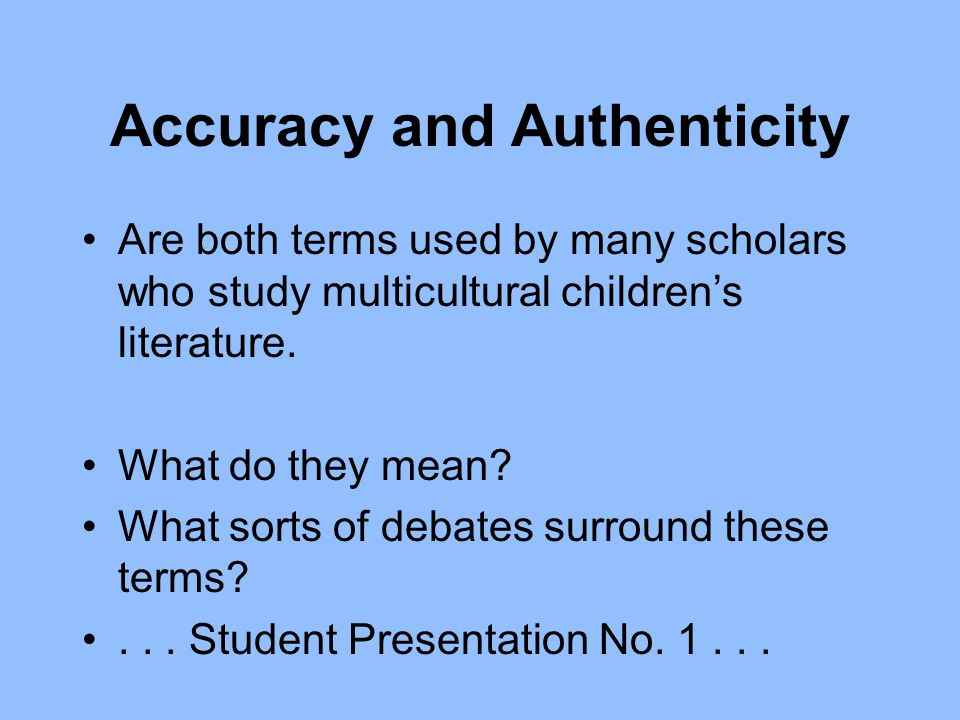 Accuracy and Authenticity Are both terms used by many scholars who study multicultural children's literature. What do they mean? What sorts of debates