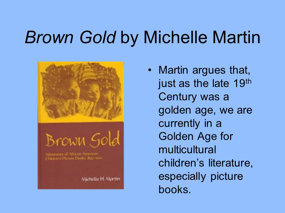 Brown Gold by Michelle Martin Martin argues that, just as the late 19 th Century was a golden age, we are currently in a Golden Age for multicultural