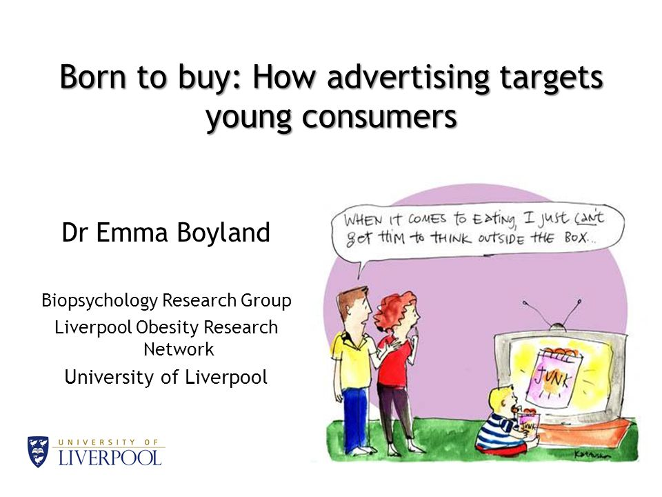 Born to buy: How advertising targets young consumers Dr Emma Boyland Biopsychology Research Group Liverpool Obesity Research Network University of Liverpool