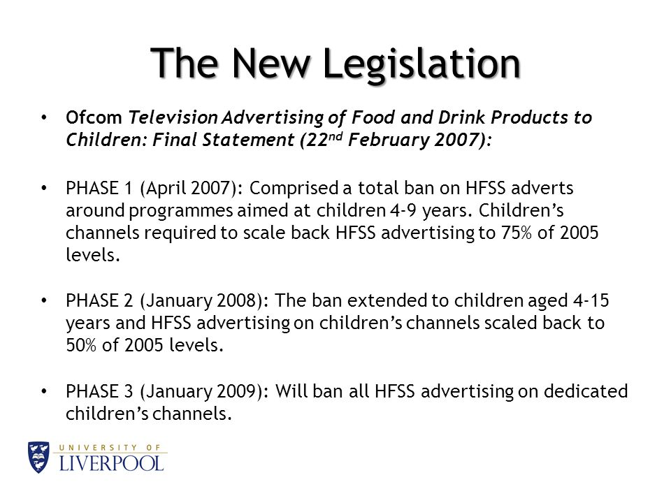 The New Legislation Ofcom Television Advertising of Food and Drink Products to Children: Final Statement (22 nd February 2007): PHASE 1 (April 2007): Comprised a total ban on HFSS adverts around programmes aimed at children 4-9 years.